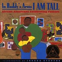 In Daddy's Arms I Am Tall ~ Javaka Steptoe